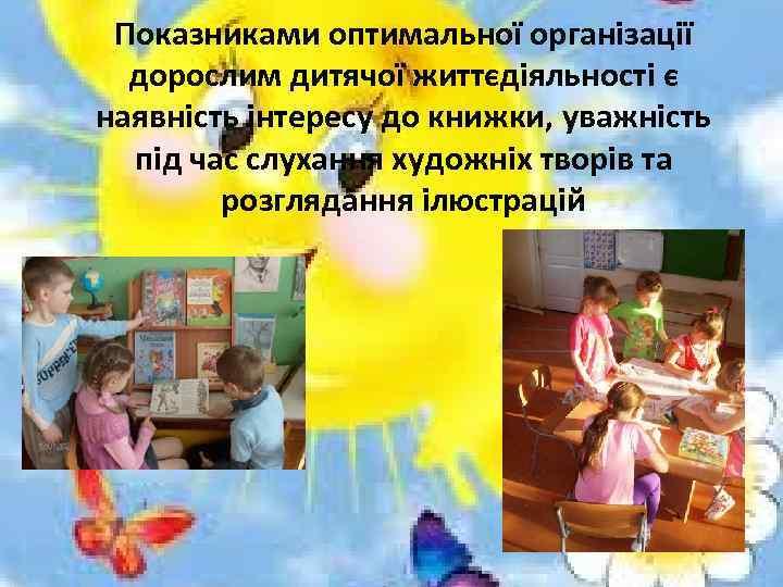 Показниками оптимальної організації дорослим дитячої життєдіяльності є наявність інтересу до книжки, уважність під час