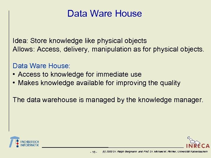Data Ware House Idea: Store knowledge like physical objects Allows: Access, delivery, manipulation as