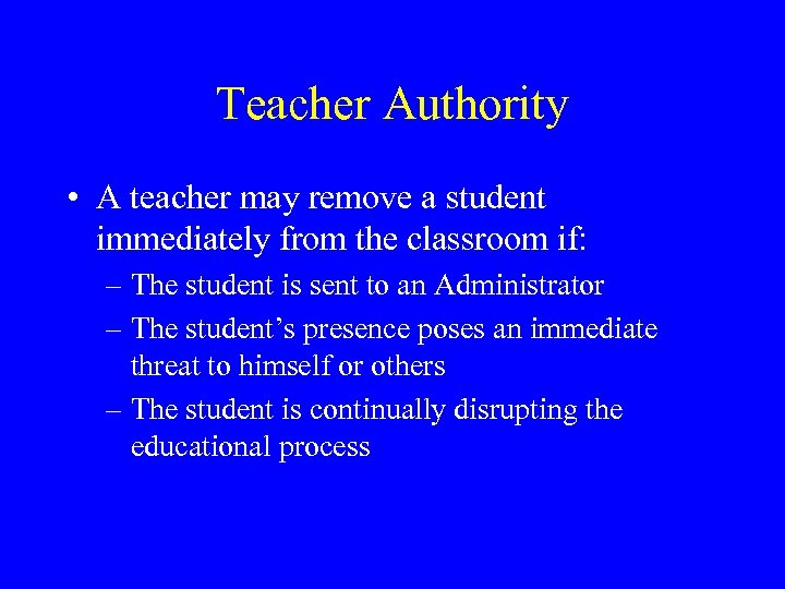 Teacher Authority • A teacher may remove a student immediately from the classroom if: