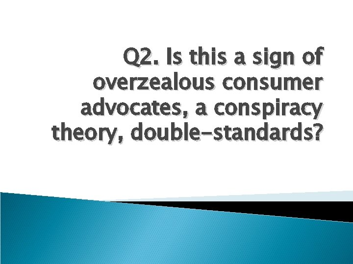 Q 2. Is this a sign of overzealous consumer advocates, a conspiracy theory, double-standards?