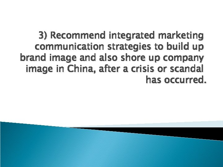 3) Recommend integrated marketing communication strategies to build up brand image and also shore