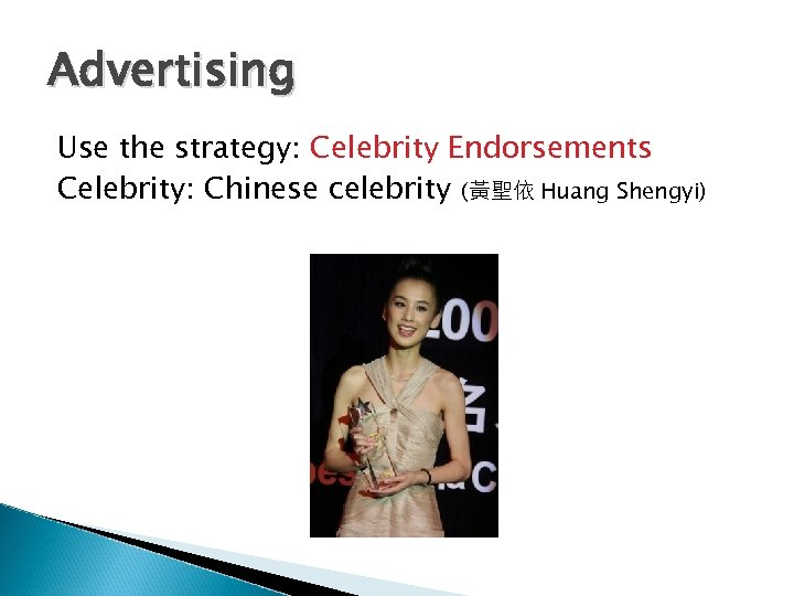 Advertising Use the strategy: Celebrity Endorsements Celebrity: Chinese celebrity (黃聖依 Huang Shengyi)