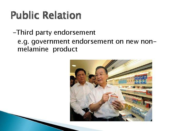 Public Relation -Third party endorsement e. g. government endorsement on new nonmelamine product