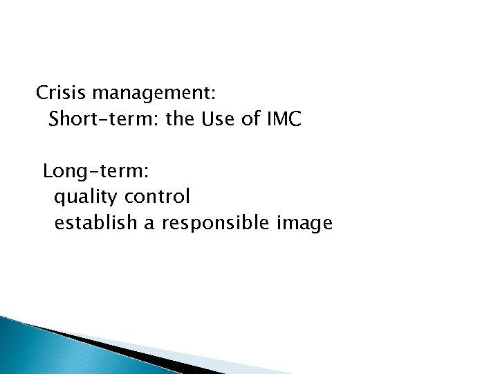 Crisis management: Short-term: the Use of IMC Long-term: quality control establish a responsible image
