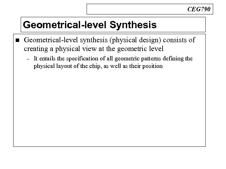 CEG 790 Geometrical-level Synthesis n Geometrical-level synthesis (physical design) consists of creating a physical