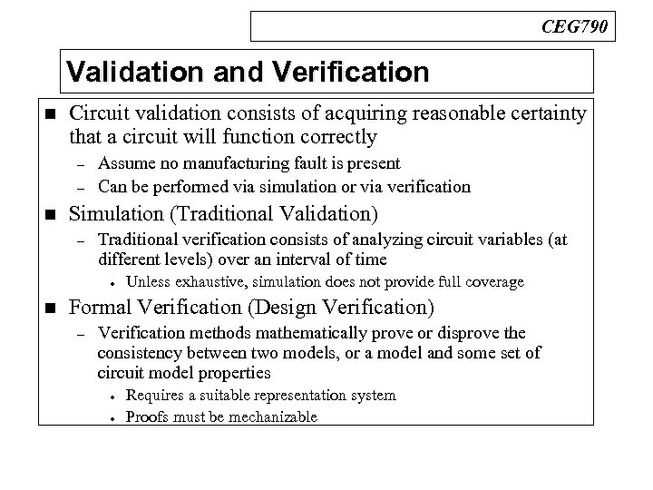CEG 790 Validation and Verification n Circuit validation consists of acquiring reasonable certainty that