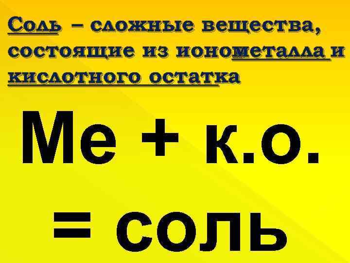 Соль – сложные вещества, состоящие из ионов металла и кислотного остатка Ме + к.