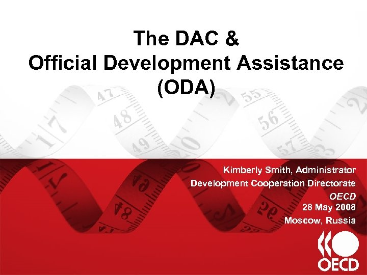 The DAC & Official Development Assistance (ODA) Kimberly Smith, Administrator Development Cooperation Directorate OECD