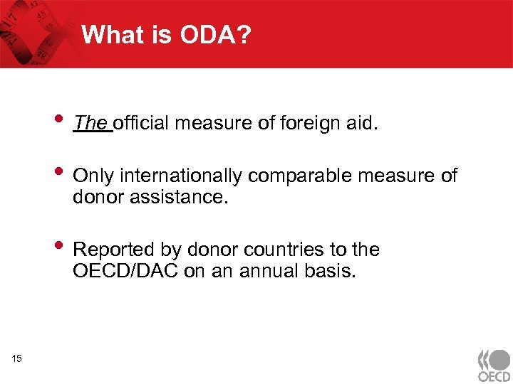 What is ODA? • The official measure of foreign aid. • Only internationally comparable
