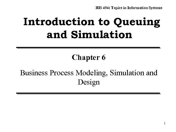 BIS 494: Topics in Information Systems Introduction to Queuing and Simulation Chapter 6 Business