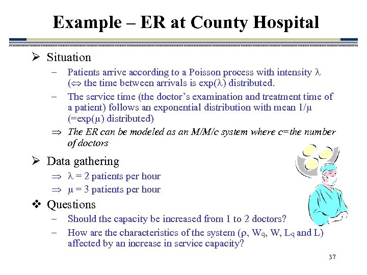 Example – ER at County Hospital Ø Situation Patients arrive according to a Poisson