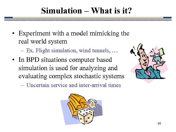 Simulation – What is it? • Experiment with a model mimicking the real world