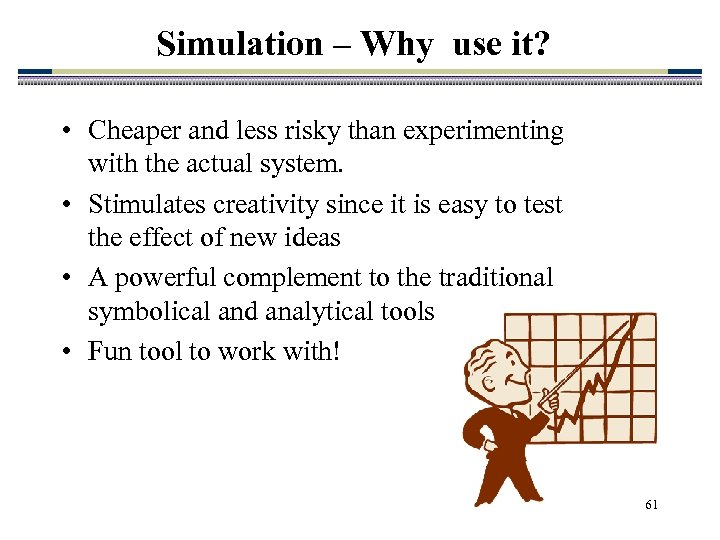 Simulation – Why use it? • Cheaper and less risky than experimenting with the