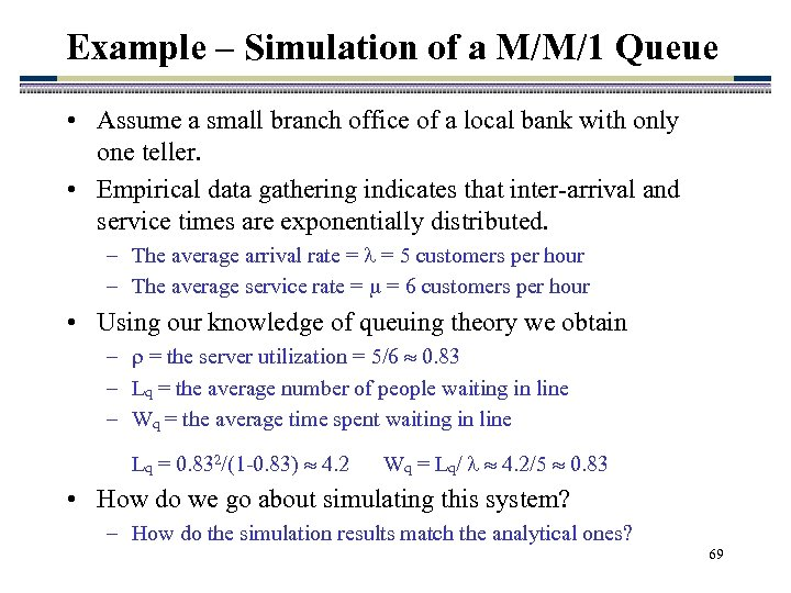 Example – Simulation of a M/M/1 Queue • Assume a small branch office of
