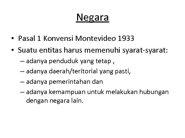 Negara • Pasal 1 Konvensi Montevideo 1933 • Suatu entitas harus memenuhi syarat-syarat: –