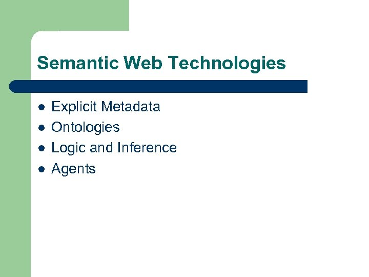 Semantic Web Technologies l l Explicit Metadata Ontologies Logic and Inference Agents
