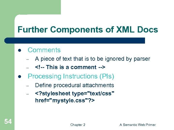 Further Components of XML Docs l Comments – – l Processing Instructions (PIs) –