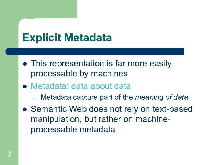 Explicit Metadata l l This representation is far more easily processable by machines Metadata: