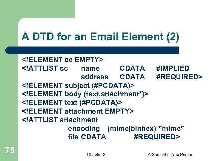 A DTD for an Email Element (2) <!ELEMENT cc EMPTY> <!ATTLIST cc name CDATA