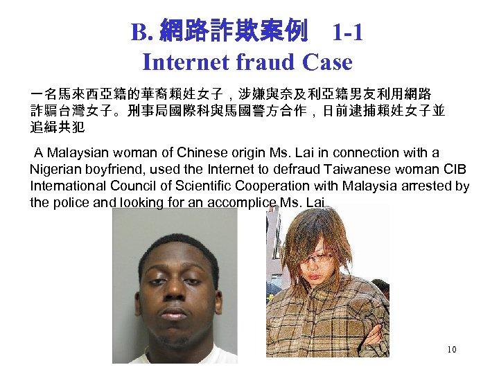 B. 網路詐欺案例 1 -1 Internet fraud Case 一名馬來西亞籍的華裔賴姓女子,涉嫌與奈及利亞籍男友利用網路 詐騙台灣女子。刑事局國際科與馬國警方合作,日前逮捕賴姓女子並 追緝共犯 A Malaysian woman of