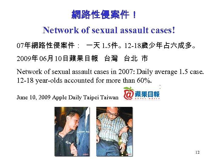 網路性侵案件! Network of sexual assault cases! 07年網路性侵案件: 一天 1. 5件。12 -18歲少年占六成多。 2009年 06月 10日蘋果日報