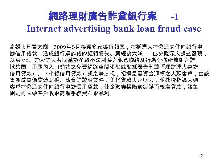 網路理財廣告詐貸銀行案 -1 Internet advertising bank loan fraud case 高雄市刑警大隊 2009年 5月接獲多家銀行報案,指稱遭人持偽造文件向銀行申 辦信用貸款,造成銀行遭詐貸的鉅額損失。案經該大隊 15分隊深入調查發現, 以洪