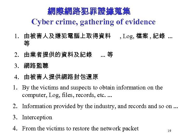 網際網路犯罪證據蒐集 Cyber crime, gathering of evidence 1. 由被害人及嫌犯電腦上取得資料 等 2. 由業者提供的資料及紀錄 , Log, 檔案