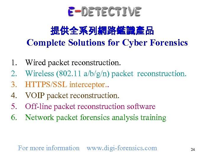 提供全系列網路鑑識產品 Complete Solutions for Cyber Forensics 1. 2. 3. 4. 5. 6. Wired packet