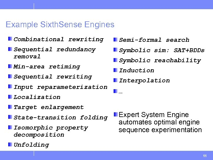 Example Sixth. Sense Engines Combinational rewriting Semi-formal search Sequential redundancy removal Symbolic sim: SAT+BDDs