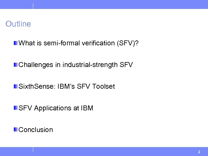 Outline What is semi-formal verification (SFV)? Challenges in industrial-strength SFV Sixth. Sense: IBM's SFV