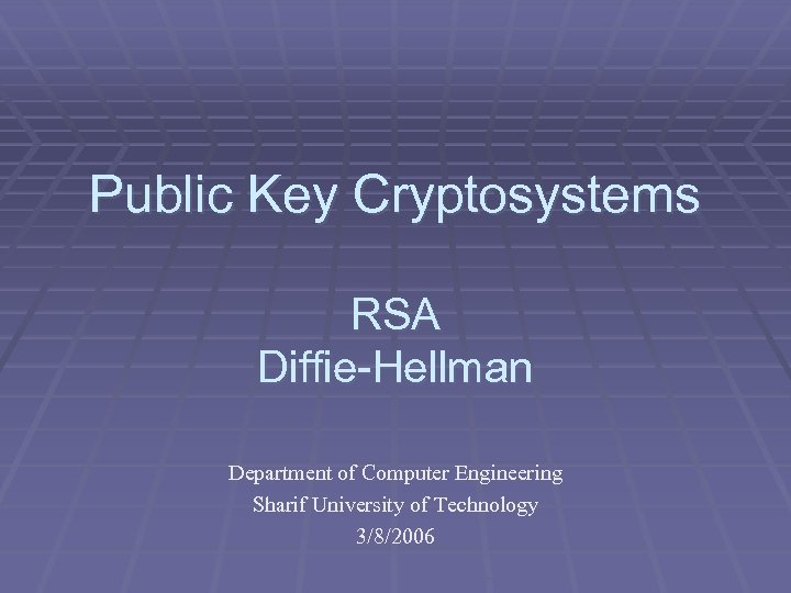 Public Key Cryptosystems RSA Diffie-Hellman Department of Computer Engineering Sharif University of Technology 3/8/2006