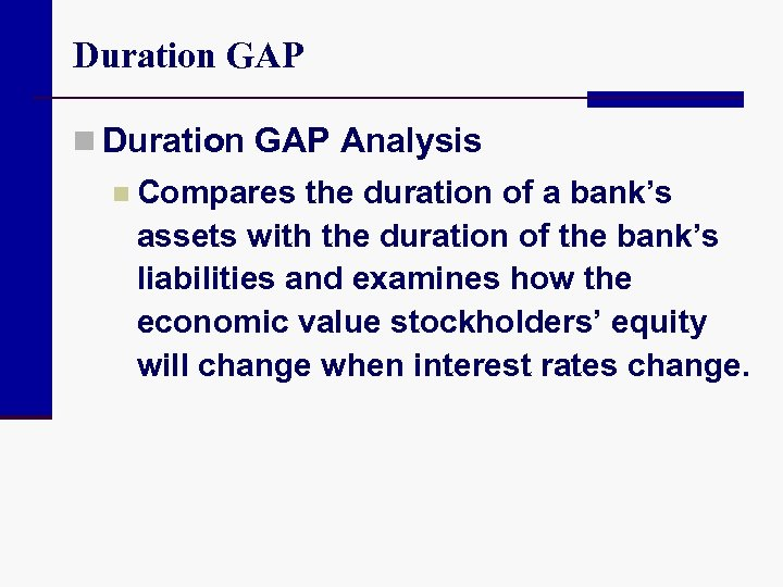 Duration GAP n Duration GAP Analysis n Compares the duration of a bank's assets