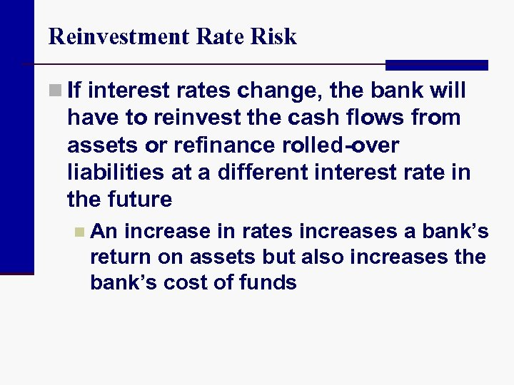 Reinvestment Rate Risk n If interest rates change, the bank will have to reinvest