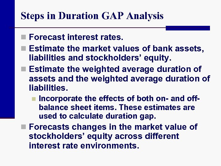 Steps in Duration GAP Analysis n Forecast interest rates. n Estimate the market values