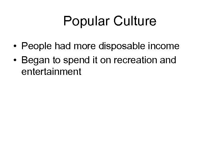 Popular Culture • People had more disposable income • Began to spend it on