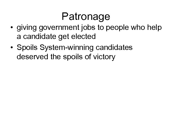 Patronage • giving government jobs to people who help a candidate get elected •