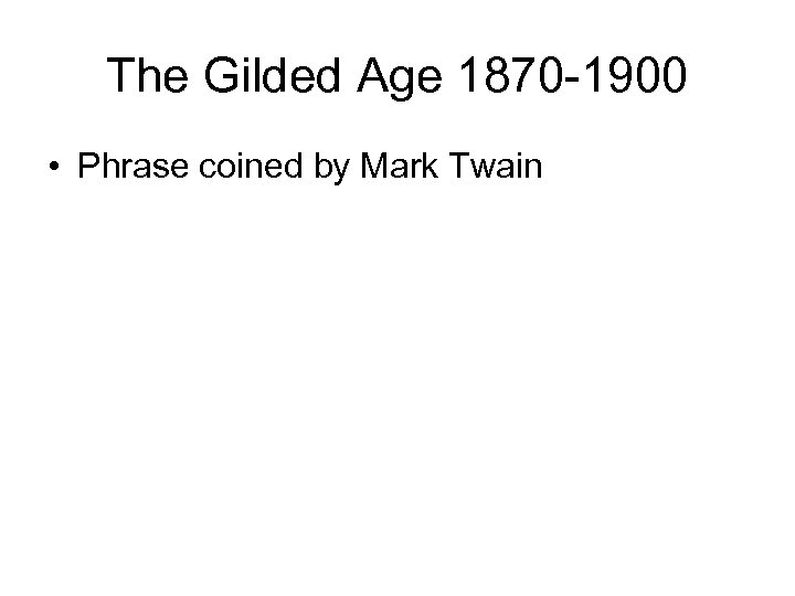 The Gilded Age 1870 -1900 • Phrase coined by Mark Twain