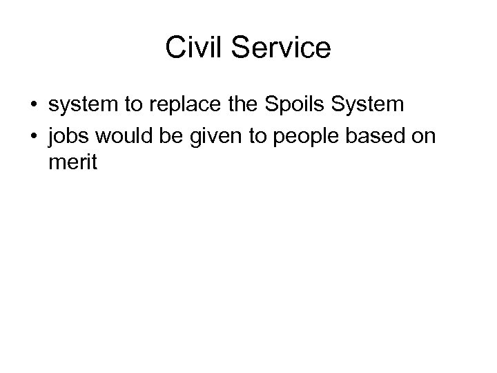 Civil Service • system to replace the Spoils System • jobs would be given