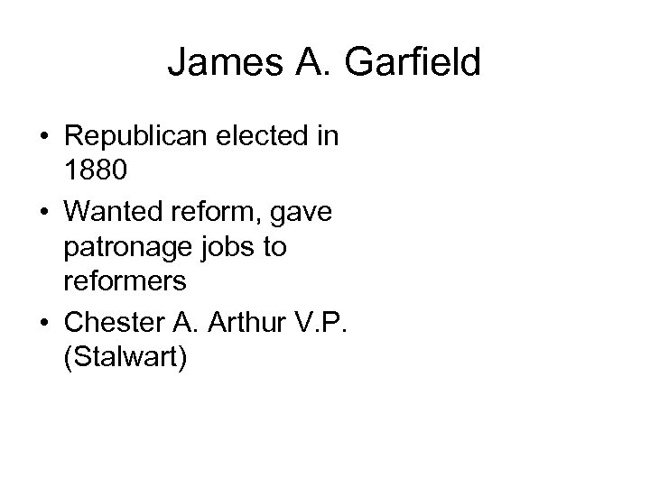 James A. Garfield • Republican elected in 1880 • Wanted reform, gave patronage jobs