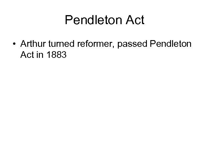 Pendleton Act • Arthur turned reformer, passed Pendleton Act in 1883