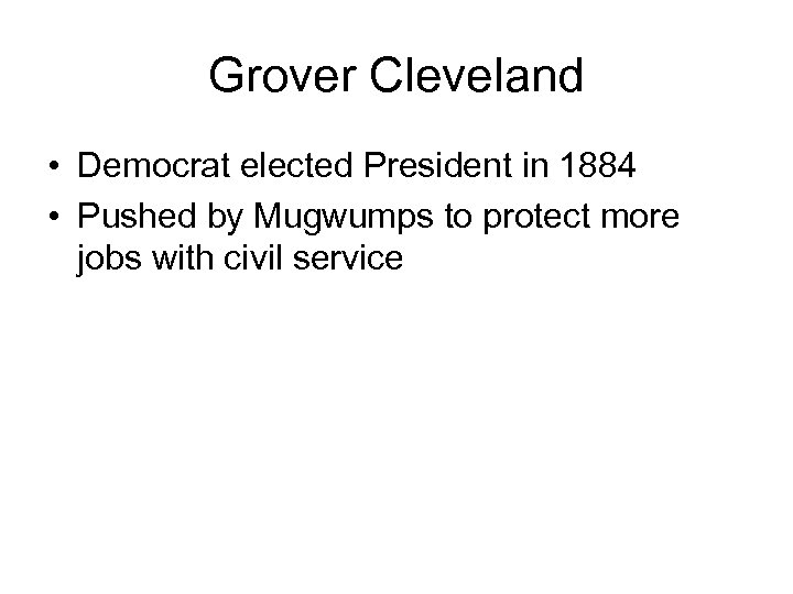 Grover Cleveland • Democrat elected President in 1884 • Pushed by Mugwumps to protect