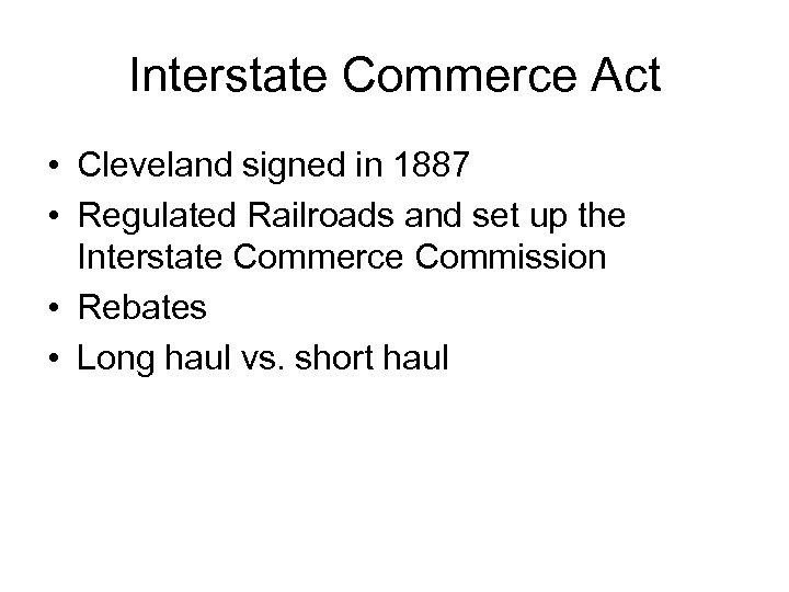 Interstate Commerce Act • Cleveland signed in 1887 • Regulated Railroads and set up