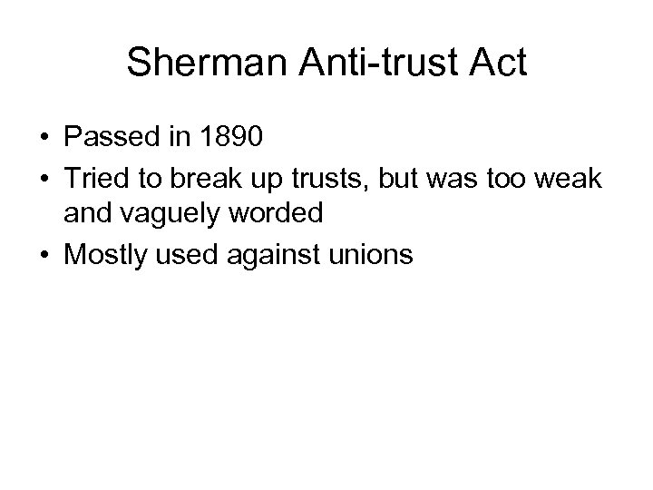 Sherman Anti-trust Act • Passed in 1890 • Tried to break up trusts, but