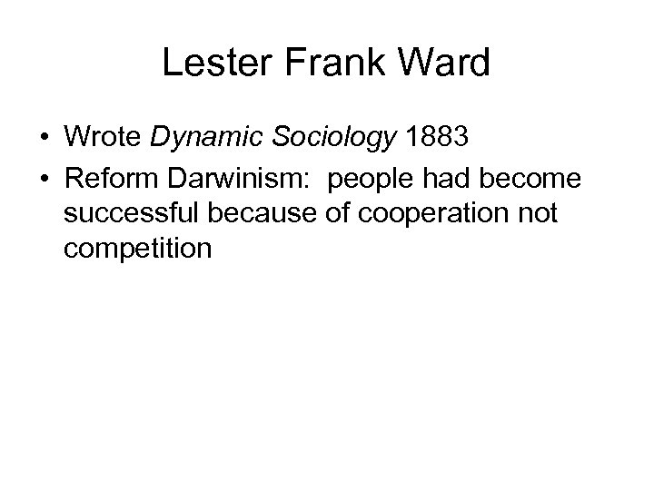 Lester Frank Ward • Wrote Dynamic Sociology 1883 • Reform Darwinism: people had become