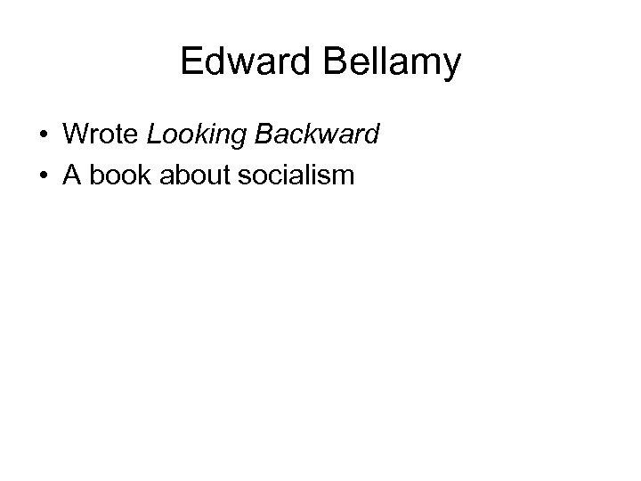 Edward Bellamy • Wrote Looking Backward • A book about socialism