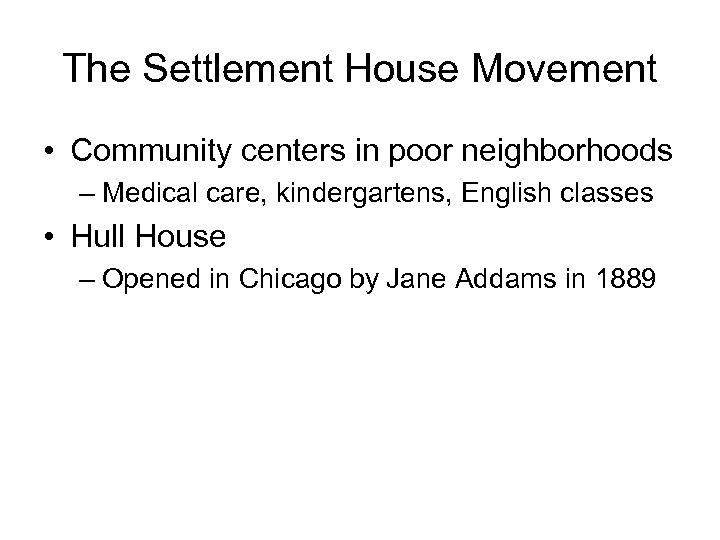 The Settlement House Movement • Community centers in poor neighborhoods – Medical care, kindergartens,