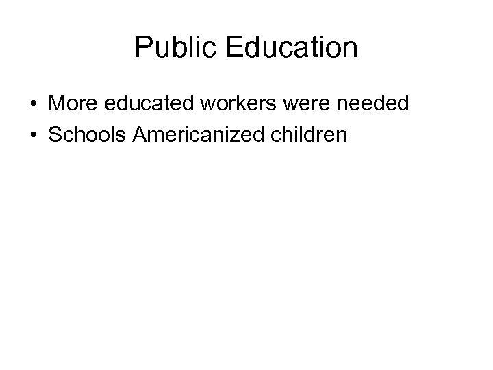 Public Education • More educated workers were needed • Schools Americanized children