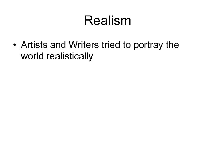 Realism • Artists and Writers tried to portray the world realistically