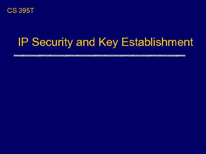 CS 395 T IP Security and Key Establishment