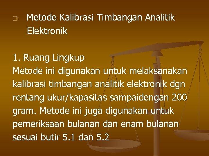 q Metode Kalibrasi Timbangan Analitik Elektronik 1. Ruang Lingkup Metode ini digunakan untuk melaksanakan